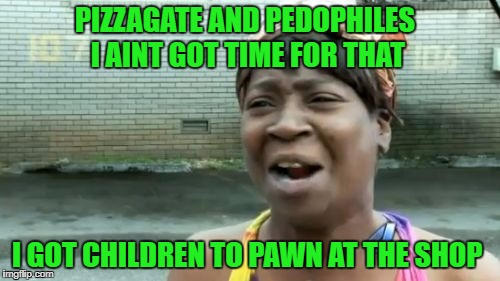 Aint Nobody Got Time For That Meme | PIZZAGATE AND PEDOPHILES I AINT GOT TIME FOR THAT I GOT CHILDREN TO PAWN AT THE SHOP | image tagged in memes,aint nobody got time for that | made w/ Imgflip meme maker