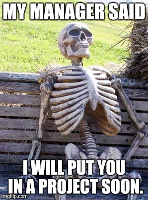 Waiting Skeleton Meme | MY MANAGER SAID I WILL PUT YOU IN A PROJECT SOON. | image tagged in memes,waiting skeleton | made w/ Imgflip meme maker