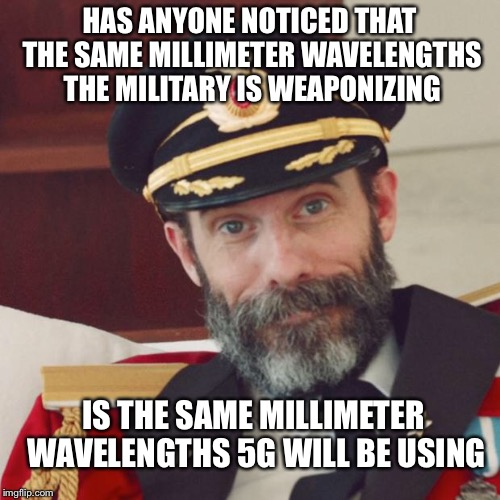 Captain Obvious | HAS ANYONE NOTICED THAT THE SAME MILLIMETER WAVELENGTHS THE MILITARY IS WEAPONIZING IS THE SAME MILLIMETER WAVELENGTHS 5G WILL BE USING | image tagged in captain obvious | made w/ Imgflip meme maker