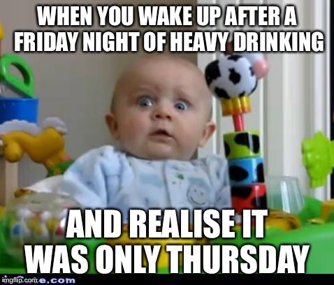 Every time  | WHEN YOU WAKE UP AFTER A FRIDAY NIGHT OF HEAVY DRINKING AND REALISE IT WAS ONLY THURSDAY | image tagged in surprised baby,drinking,thursday | made w/ Imgflip meme maker