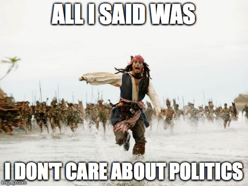 Jack Sparrow Being Chased Meme | ALL I SAID WAS I DON'T CARE ABOUT POLITICS | image tagged in memes,jack sparrow being chased | made w/ Imgflip meme maker
