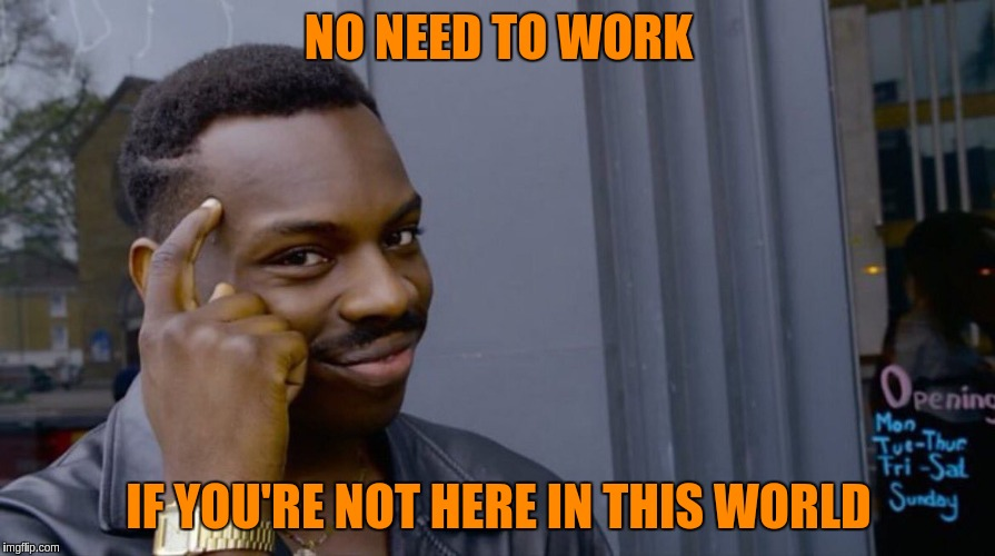 NO NEED TO WORK IF YOU'RE NOT HERE IN THIS WORLD | made w/ Imgflip meme maker