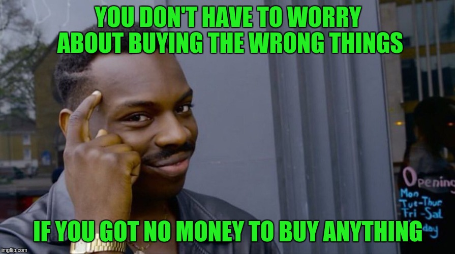 YOU DON'T HAVE TO WORRY ABOUT BUYING THE WRONG THINGS IF YOU GOT NO MONEY TO BUY ANYTHING | made w/ Imgflip meme maker