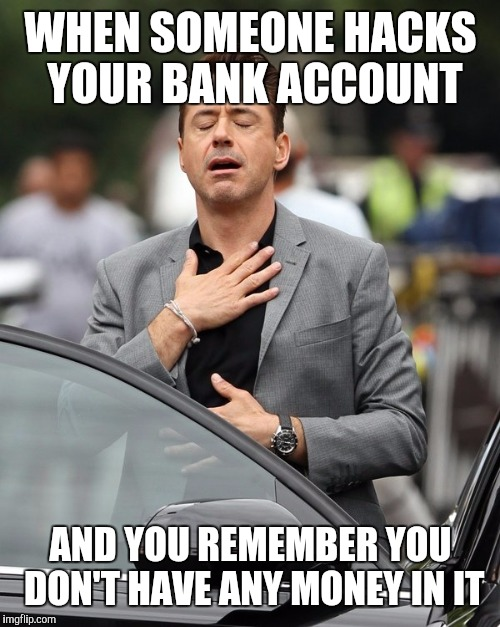 WHEN SOMEONE HACKS YOUR BANK ACCOUNT AND YOU REMEMBER YOU DON'T HAVE ANY MONEY IN IT | made w/ Imgflip meme maker