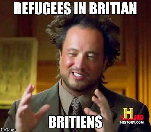 Ancient Aliens Meme | REFUGEES IN BRITIAN BRITIENS | image tagged in memes,ancient aliens | made w/ Imgflip meme maker