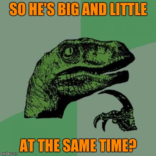 Philosoraptor Meme | SO HE'S BIG AND LITTLE AT THE SAME TIME? | image tagged in memes,philosoraptor | made w/ Imgflip meme maker