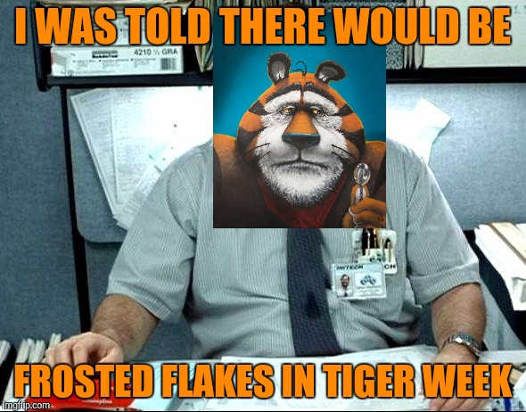 I was told there would be frosted flakes . . . Tony the Tiger isn't very happy. Tiger Week, a TigerLegend1046 event | I WAS TOLD THERE WOULD BE FROSTED FLAKES IN TIGER WEEK | image tagged in i was told there would be,tiger week,tigerlegend1046,frosted flakes,tony the tiger,unhappy | made w/ Imgflip meme maker