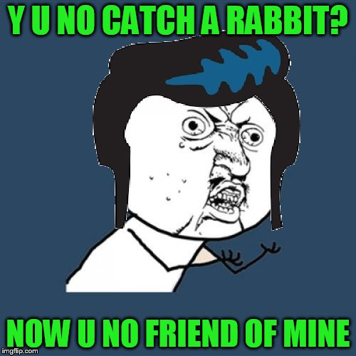 Y U NO ELVIS | Y U NO CATCH A RABBIT? NOW U NO FRIEND OF MINE | image tagged in y u no elvis | made w/ Imgflip meme maker