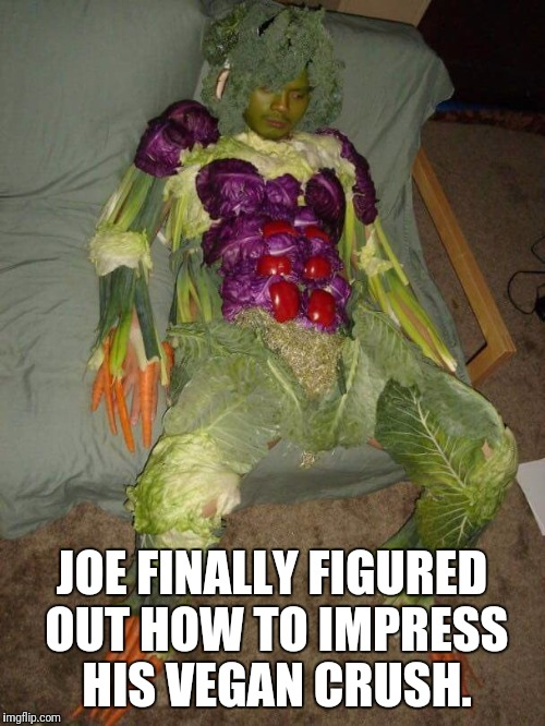 Going full vegan | JOE FINALLY FIGURED OUT HOW TO IMPRESS HIS VEGAN CRUSH. | image tagged in memes,funny,vegan,crush | made w/ Imgflip meme maker