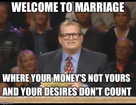 Whose marriage is it anyway | WELCOME TO MARRIAGE AND YOUR DESIRES DON'T COUNT WHERE YOUR MONEY'S NOT YOURS | image tagged in whose line is it anyway,marriage,memes | made w/ Imgflip meme maker