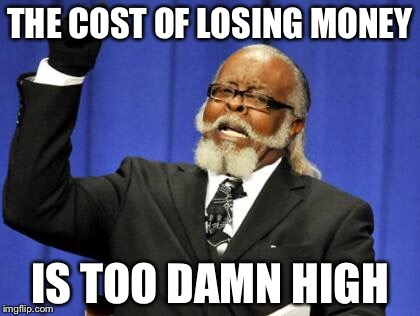 Too Damn High Meme | THE COST OF LOSING MONEY IS TOO DAMN HIGH | image tagged in memes,too damn high | made w/ Imgflip meme maker