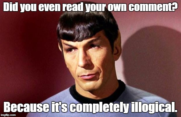 Sassy Spock | Did you even read your own comment? Because it's completely illogical. | image tagged in sassy spock | made w/ Imgflip meme maker