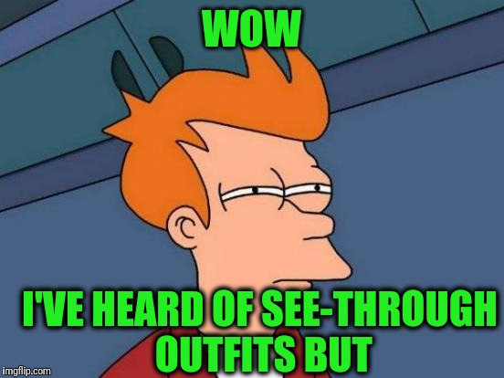 Futurama Fry Meme | WOW I'VE HEARD OF SEE-THROUGH OUTFITS BUT | image tagged in memes,futurama fry | made w/ Imgflip meme maker