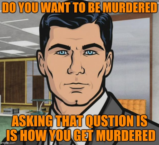 Archer Meme | DO YOU WANT TO BE MURDERED ASKING THAT QUSTION IS IS HOW YOU GET MURDERED | image tagged in memes,archer | made w/ Imgflip meme maker
