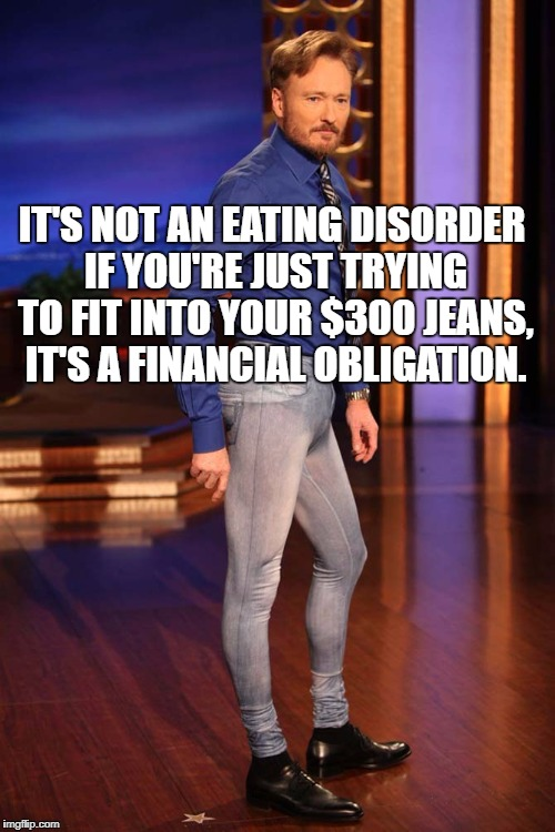 IT'S NOT AN EATING DISORDER IF YOU'RE JUST TRYING TO FIT INTO YOUR $300 JEANS, IT'S A FINANCIAL OBLIGATION. | image tagged in skinny jeans,eating disorder,dieting,funny,funny memes,memes | made w/ Imgflip meme maker