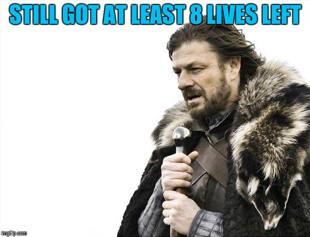 Brace Yourselves X is Coming Meme | STILL GOT AT LEAST 8 LIVES LEFT | image tagged in memes,brace yourselves x is coming | made w/ Imgflip meme maker