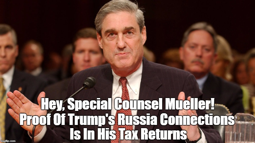 Hey, Special Counsel Mueller! Proof Of Trump's Russia Connections Is In His Tax Returns | made w/ Imgflip meme maker