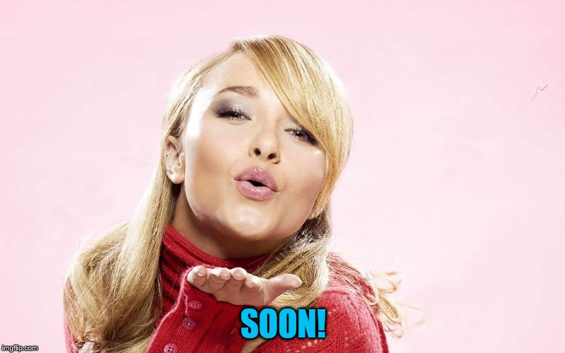 hayden blow kiss | SOON! | image tagged in hayden blow kiss | made w/ Imgflip meme maker