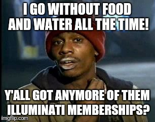Y'all Got Any More Of That Meme | I GO WITHOUT FOOD AND WATER ALL THE TIME! Y'ALL GOT ANYMORE OF THEM ILLUMINATI MEMBERSHIPS? | image tagged in memes,yall got any more of | made w/ Imgflip meme maker