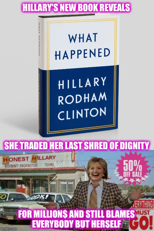 You don't have to be a psychic to figure this one out!  It goes on sale September 12  | HILLARY'S NEW BOOK REVEALS FOR MILLION$ AND STILL BLAMES EVERYBODY BUT HERSELF SHE TRADED HER LAST SHRED OF DIGNITY | image tagged in hillary,trump,election 2016,another failure,greed,yawn | made w/ Imgflip meme maker