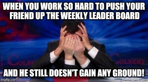 Dammit!  This is frustrating! | WHEN YOU WORK SO HARD TO PUSH YOUR FRIEND UP THE WEEKLY LEADER BOARD AND HE STILL DOESN'T GAIN ANY GROUND! | image tagged in stephen colbert face palms | made w/ Imgflip meme maker