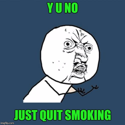 Y U No Meme | Y U NO JUST QUIT SMOKING | image tagged in memes,y u no | made w/ Imgflip meme maker