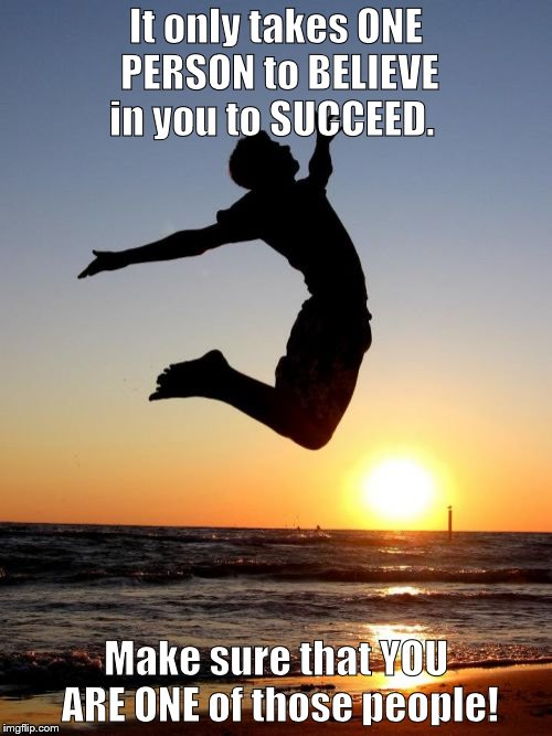 Overjoyed |  It only takes ONE PERSON to BELIEVE in you to SUCCEED. Make sure that YOU ARE ONE of those people! | image tagged in memes,overjoyed | made w/ Imgflip meme maker