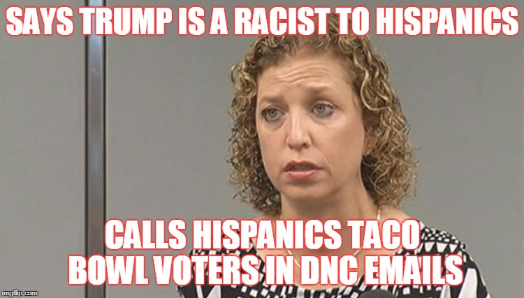 SAYS TRUMP IS A RACIST TO HISPANICS CALLS HISPANICS TACO BOWL VOTERS IN DNC EMAILS | image tagged in debbie wasserman schultz | made w/ Imgflip meme maker