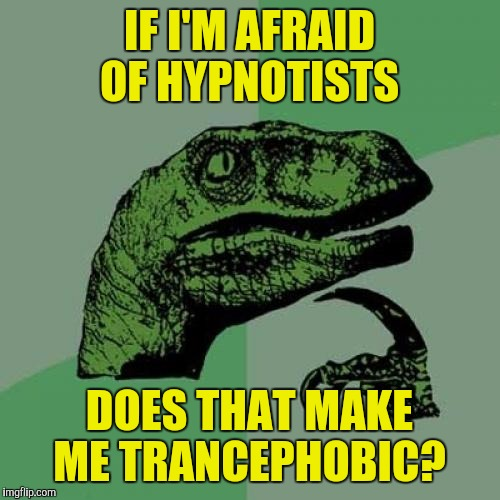 I don't need some guy with a gold watch to make me feel naked in public...I can do that all by myself  | IF I'M AFRAID OF HYPNOTISTS DOES THAT MAKE ME TRANCEPHOBIC? | image tagged in memes,philosoraptor,hypnotist,trancephobic | made w/ Imgflip meme maker