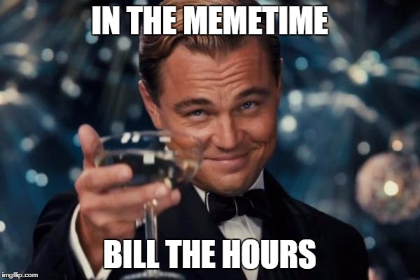 Leonardo Dicaprio Cheers Meme | IN THE MEMETIME BILL THE HOURS | image tagged in memes,leonardo dicaprio cheers | made w/ Imgflip meme maker