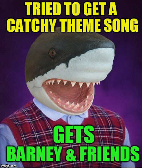 Bad Luck Shark | TRIED TO GET A CATCHY THEME SONG BARNEY & FRIENDS GETS | image tagged in bad luck shark | made w/ Imgflip meme maker