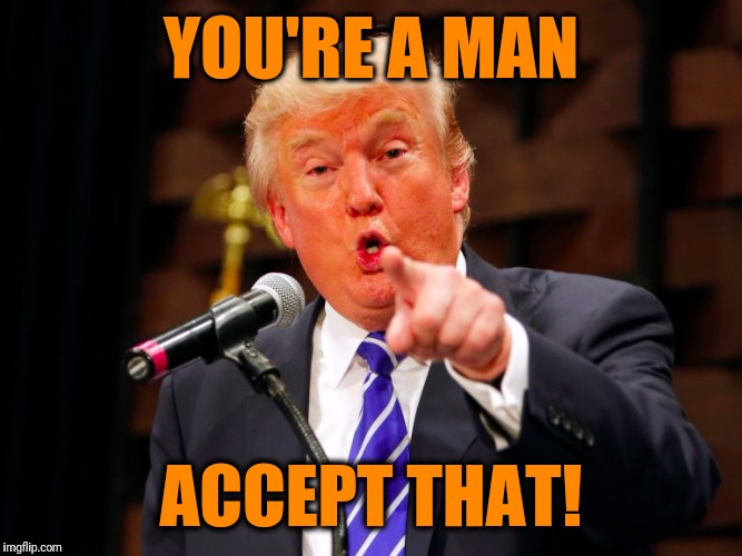 trump point | YOU'RE A MAN ACCEPT THAT! | image tagged in trump point | made w/ Imgflip meme maker