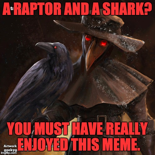 A RAPTOR AND A SHARK? YOU MUST HAVE REALLY ENJOYED THIS MEME. | made w/ Imgflip meme maker