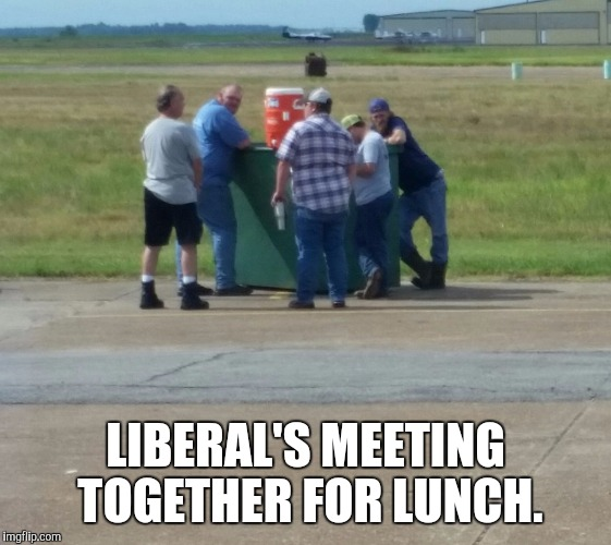Lunch time | LIBERAL'S MEETING TOGETHER FOR LUNCH. | image tagged in stupid liberals | made w/ Imgflip meme maker