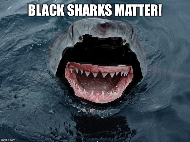BLACK SHARKS MATTER! | made w/ Imgflip meme maker