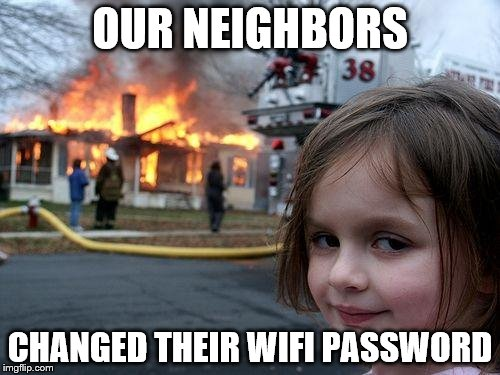 Disaster Girl Meme | OUR NEIGHBORS CHANGED THEIR WIFI PASSWORD | image tagged in memes,disaster girl | made w/ Imgflip meme maker