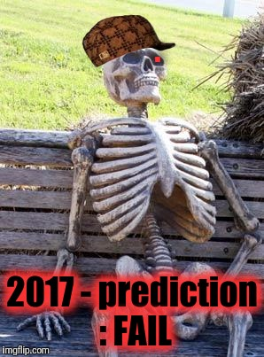 Waiting Skeleton Meme | . 2017 - prediction : FAIL | image tagged in memes,waiting skeleton,scumbag | made w/ Imgflip meme maker