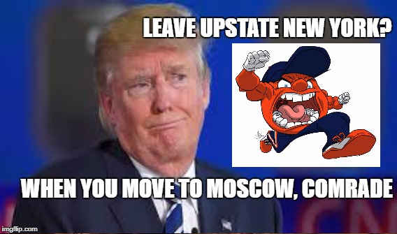 Upstate is home | LEAVE UPSTATE NEW YORK? WHEN YOU MOVE TO MOSCOW, COMRADE | image tagged in trump,dumb advice | made w/ Imgflip meme maker