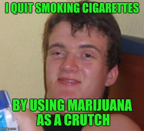 10 Guy Meme | I QUIT SMOKING CIGARETTES BY USING MARIJUANA AS A CRUTCH | image tagged in memes,10 guy | made w/ Imgflip meme maker