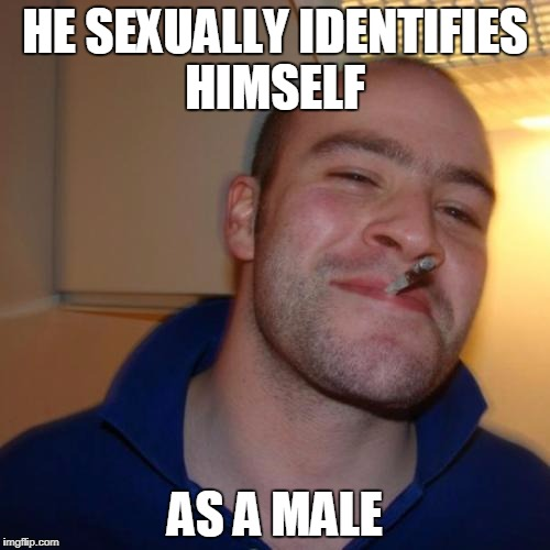 Good Guy Greg Meme | HE SEXUALLY IDENTIFIES HIMSELF AS A MALE | image tagged in memes,good guy greg | made w/ Imgflip meme maker