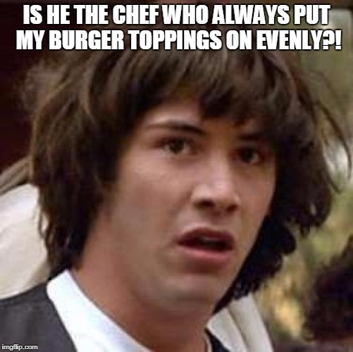 Conspiracy Keanu Meme | IS HE THE CHEF WHO ALWAYS PUT MY BURGER TOPPINGS ON EVENLY?! | image tagged in memes,conspiracy keanu | made w/ Imgflip meme maker