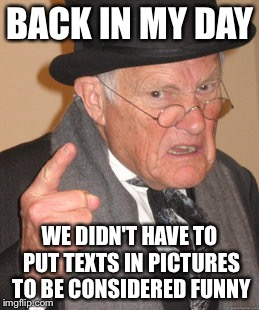 Back In My Day Meme | BACK IN MY DAY WE DIDN'T HAVE TO PUT TEXTS IN PICTURES TO BE CONSIDERED FUNNY | image tagged in memes,back in my day | made w/ Imgflip meme maker