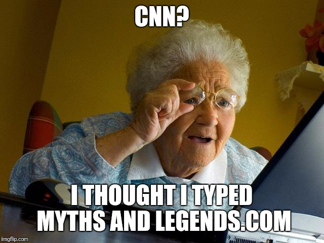 Grandma Finds The Internet Meme | CNN? I THOUGHT I TYPED MYTHS AND LEGENDS.COM | image tagged in memes,grandma finds the internet | made w/ Imgflip meme maker