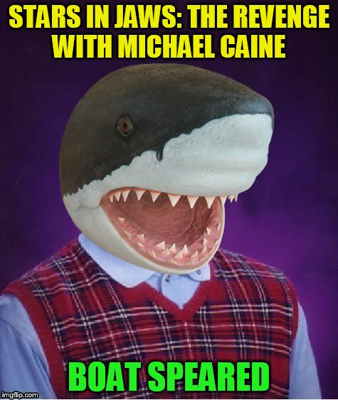 Bad Luck Shark | STARS IN JAWS: THE REVENGE WITH MICHAEL CAINE BOAT SPEARED | image tagged in bad luck shark | made w/ Imgflip meme maker