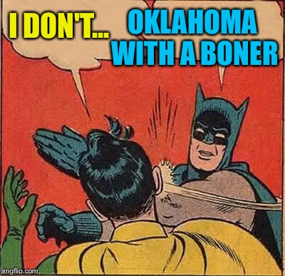 Batman Slapping Robin Meme | I DON'T... OKLAHOMA WITH A BONER | image tagged in memes,batman slapping robin | made w/ Imgflip meme maker