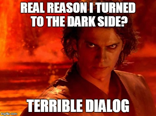 After re-watching the original trilogy.... | REAL REASON I TURNED TO THE DARK SIDE? TERRIBLE DIALOG | image tagged in memes,you underestimate my power | made w/ Imgflip meme maker