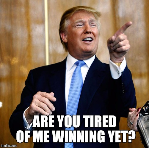 I love to win.  It's so easy. | ARE YOU TIRED OF ME WINNING YET? | image tagged in donald trump,trump | made w/ Imgflip meme maker