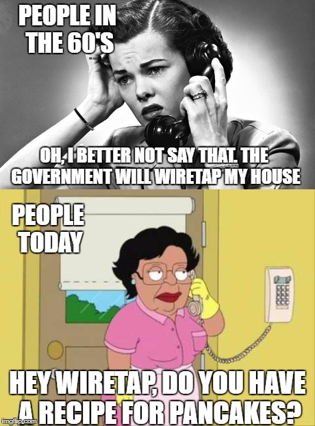 The NSA may or may not confiscate this meme in a few days... |  PEOPLE IN THE 60'S; OH, I BETTER NOT SAY THAT. THE GOVERNMENT WILL WIRETAP MY HOUSE; PEOPLE TODAY; HEY WIRETAP, DO YOU HAVE A RECIPE FOR PANCAKES? | image tagged in phone,1960's,wiretapping | made w/ Imgflip meme maker