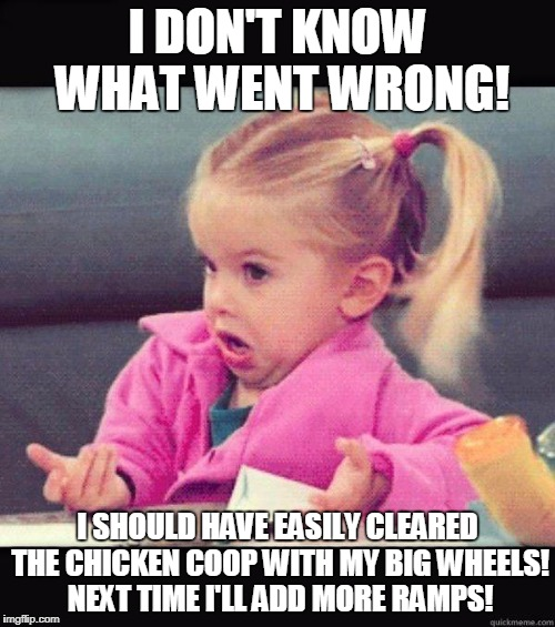 Big Wheels | I DON'T KNOW WHAT WENT WRONG! I SHOULD HAVE EASILY CLEARED THE CHICKEN COOP WITH MY BIG WHEELS! NEXT TIME I'LL ADD MORE RAMPS! | image tagged in idk girl | made w/ Imgflip meme maker