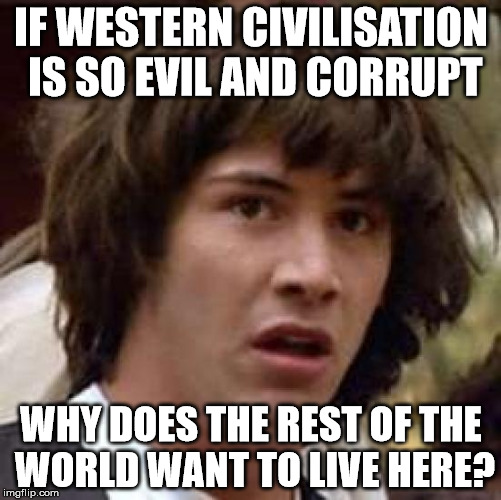 Conspiracy Keanu Meme | IF WESTERN CIVILISATION IS SO EVIL AND CORRUPT WHY DOES THE REST OF THE WORLD WANT TO LIVE HERE? | image tagged in memes,conspiracy keanu | made w/ Imgflip meme maker